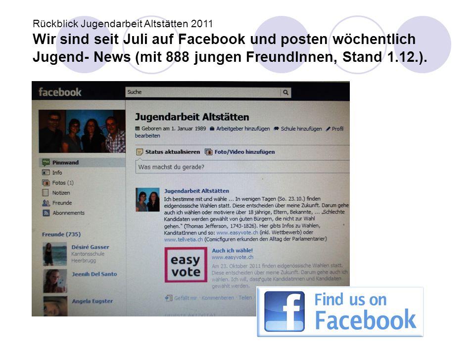 Rückblick Jugendarbeit Altstätten 2011 Wir sind seit Juli auf Facebook und posten wöchentlich Jugend- News (mit 888 jungen FreundInnen, Stand 1.12.).