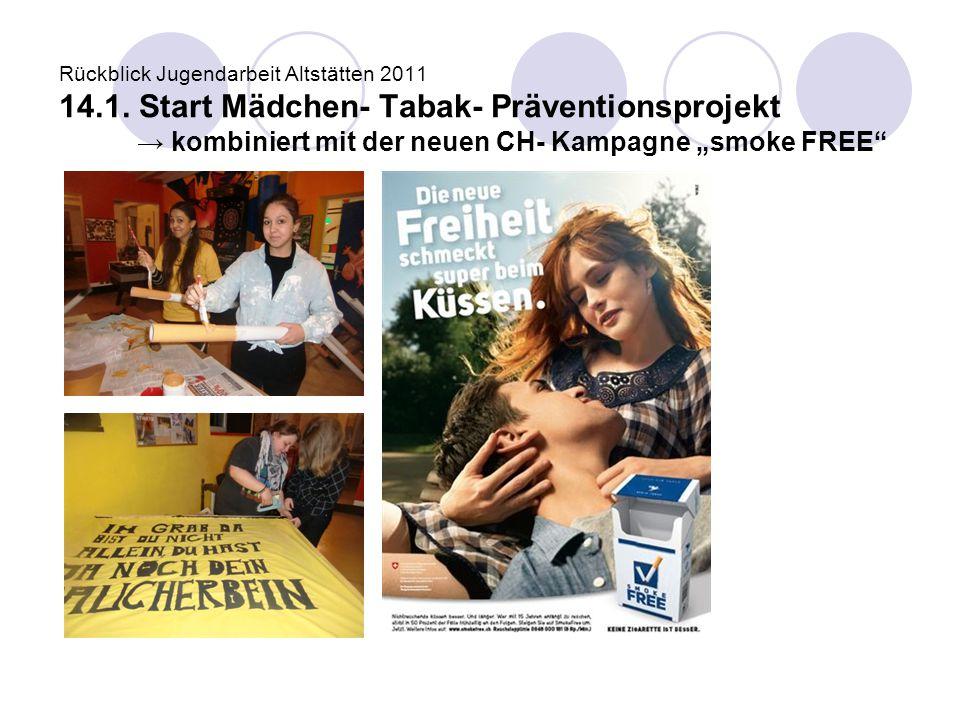"Rückblick Jugendarbeit Altstätten 2011 14.1. Start Mädchen- Tabak- Präventionsprojekt → kombiniert mit der neuen CH- Kampagne ""smoke FREE"""