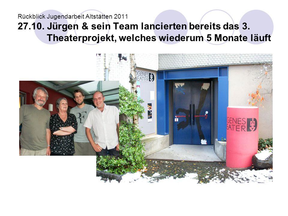 Rückblick Jugendarbeit Altstätten 2011 27.10. Jürgen & sein Team lancierten bereits das 3. Theaterprojekt, welches wiederum 5 Monate läuft