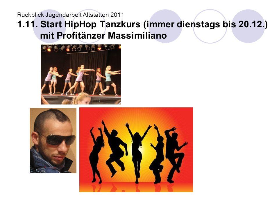 Rückblick Jugendarbeit Altstätten 2011 1.11. Start HipHop Tanzkurs (immer dienstags bis 20.12.) mit Profitänzer Massimiliano
