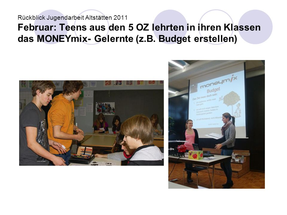 Rückblick Jugendarbeit Altstätten 2011 Februar: Teens aus den 5 OZ lehrten in ihren Klassen das MONEYmix- Gelernte (z.B. Budget erstellen)
