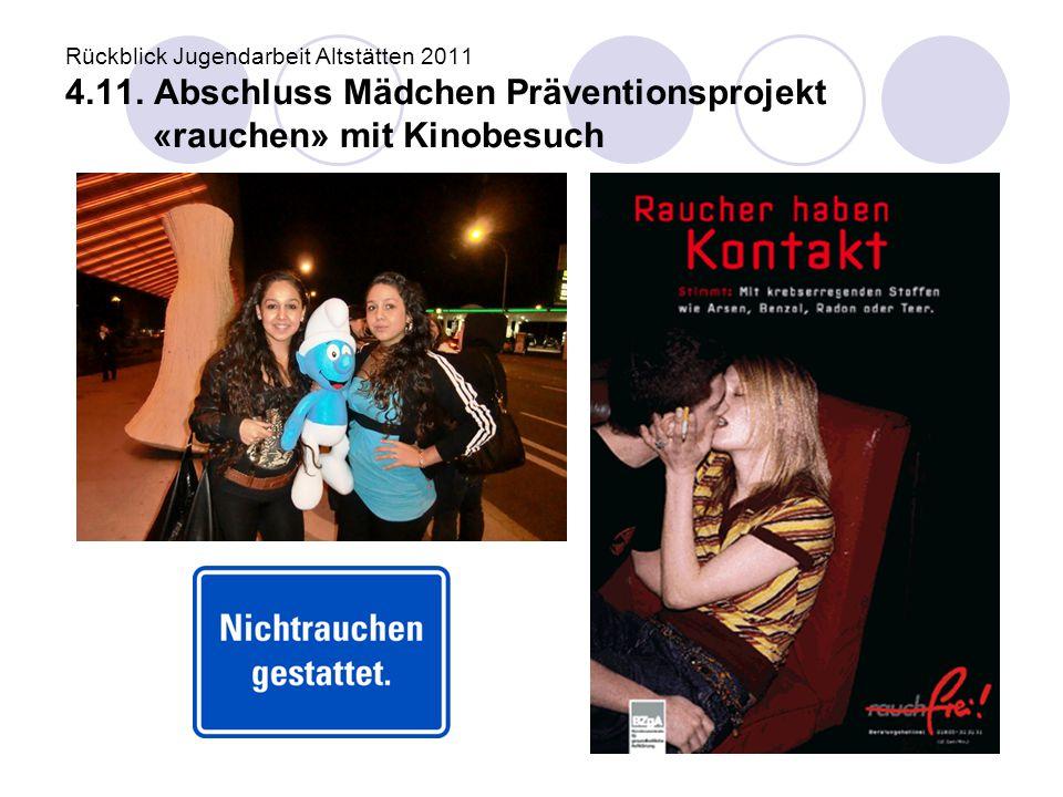 Rückblick Jugendarbeit Altstätten 2011 4.11. Abschluss Mädchen Präventionsprojekt «rauchen» mit Kinobesuch