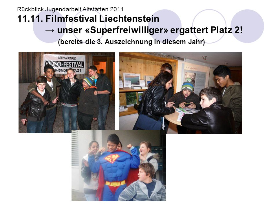 Rückblick Jugendarbeit Altstätten 2011 11.11. Filmfestival Liechtenstein → unser «Superfreiwilliger» ergattert Platz 2! (bereits die 3. Auszeichnung i