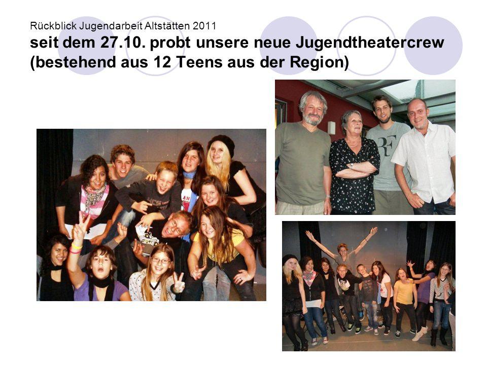 Rückblick Jugendarbeit Altstätten 2011 seit dem 27.10. probt unsere neue Jugendtheatercrew (bestehend aus 12 Teens aus der Region)