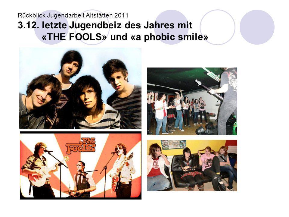 Rückblick Jugendarbeit Altstätten 2011 3.12. letzte Jugendbeiz des Jahres mit «THE FOOLS» und «a phobic smile»
