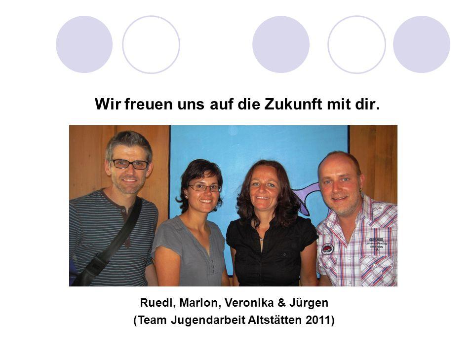 Wir freuen uns auf die Zukunft mit dir. Ruedi, Marion, Veronika & Jürgen (Team Jugendarbeit Altstätten 2011)