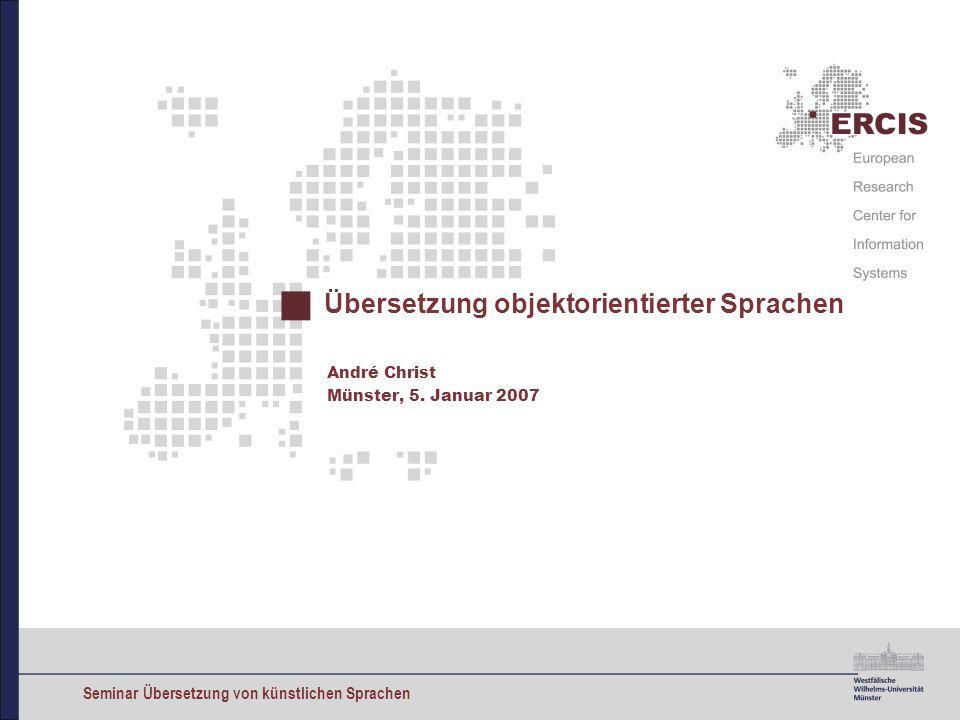Seminar Übersetzung von künstlichen Sprachen Übersetzung objektorientierter Sprachen André Christ Münster, 5. Januar 2007