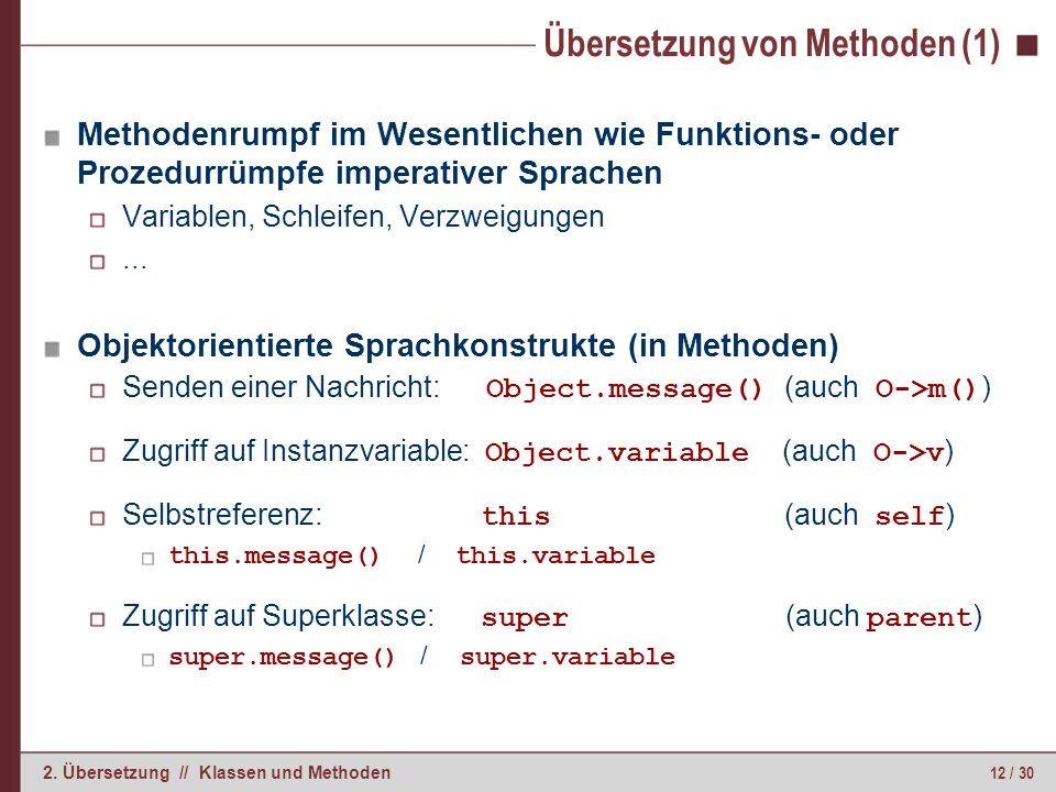 12 / 30 2. Übersetzung // Klassen und Methoden Übersetzung von Methoden (1) Methodenrumpf im Wesentlichen wie Funktions- oder Prozedurrümpfe imperativ