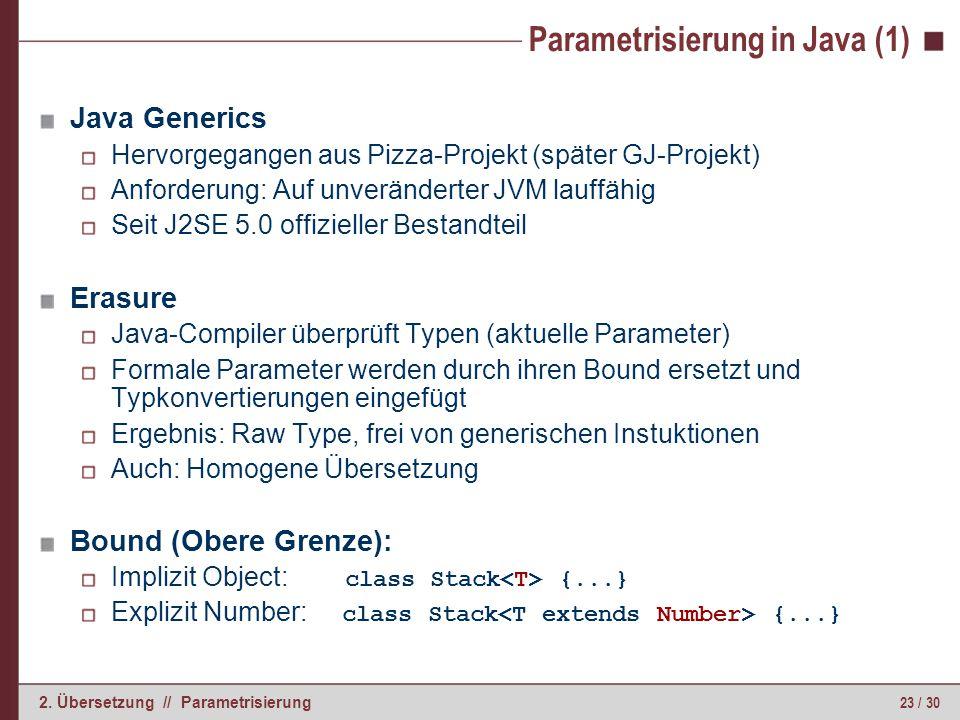 23 / 30 2. Übersetzung // Parametrisierung Parametrisierung in Java (1) Java Generics Hervorgegangen aus Pizza-Projekt (später GJ-Projekt) Anforderung