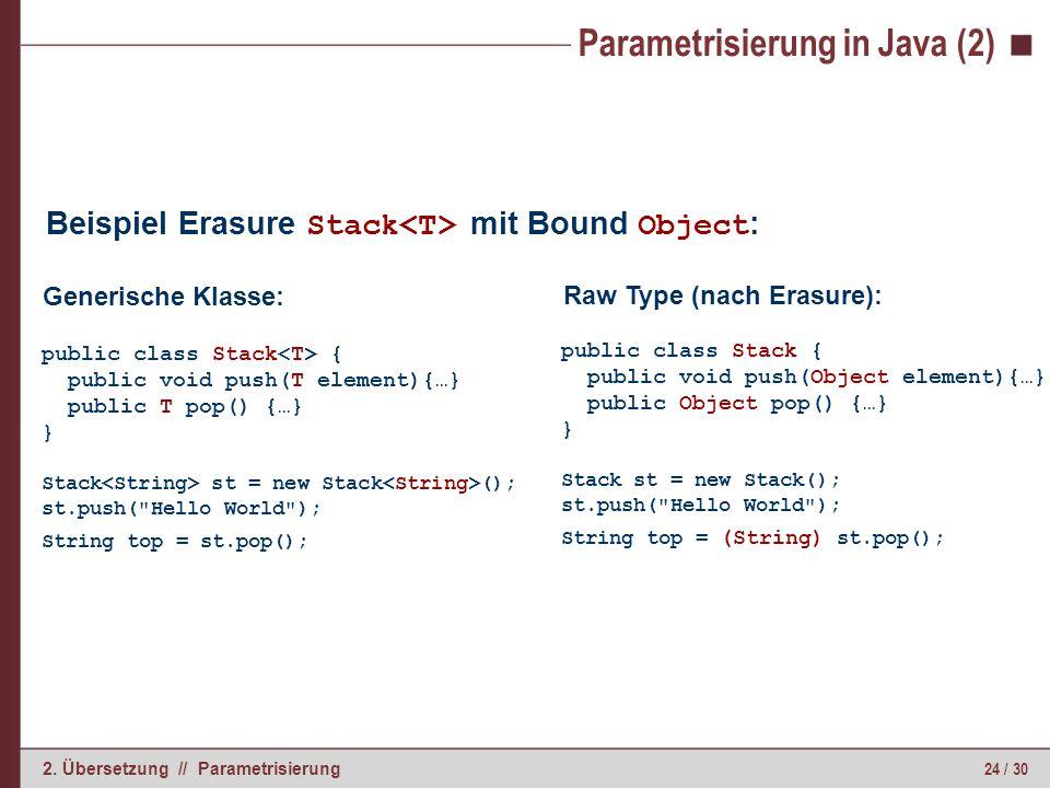 24 / 30 2. Übersetzung // Parametrisierung Parametrisierung in Java (2) Beispiel Erasure Stack mit Bound Object : public class Stack { public void pus
