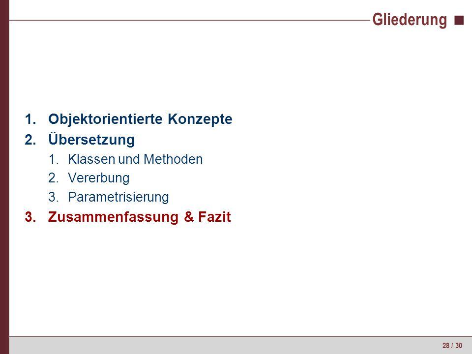 28 / 30 Gliederung 1.Objektorientierte Konzepte 2.Übersetzung 1.Klassen und Methoden 2.Vererbung 3.Parametrisierung 3.Zusammenfassung & Fazit