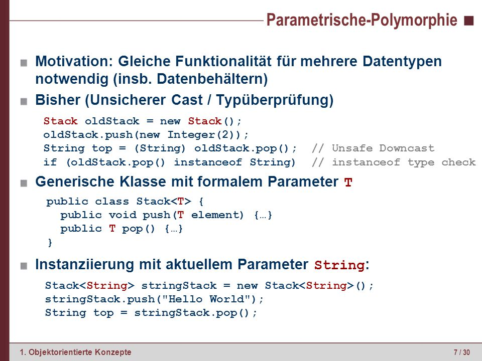 7 / 30 1. Objektorientierte Konzepte Parametrische-Polymorphie Motivation: Gleiche Funktionalität für mehrere Datentypen notwendig (insb. Datenbehälte