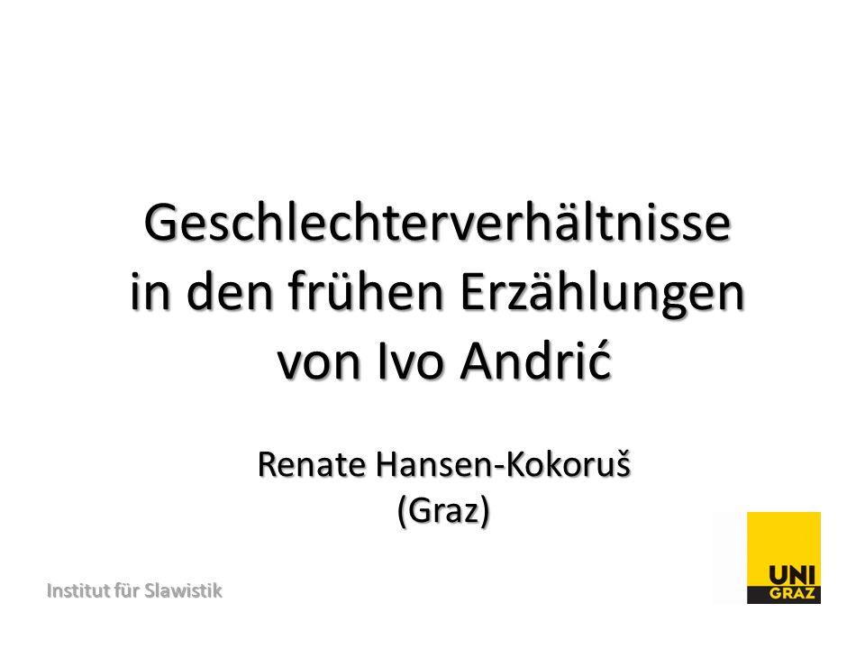 Institut für Slawistik Institut für Slawistik Geschlechterverhältnisse in den frühen Erzählungen von Ivo Andrić Renate Hansen-Kokoruš (Graz)
