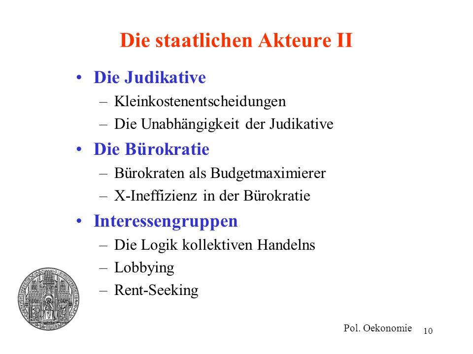 10 Die staatlichen Akteure II Die Judikative –Kleinkostenentscheidungen –Die Unabhängigkeit der Judikative Die Bürokratie –Bürokraten als Budgetmaximi