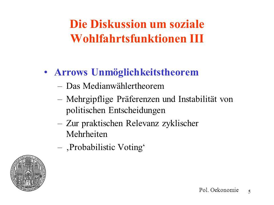5 Die Diskussion um soziale Wohlfahrtsfunktionen III Arrows Unmöglichkeitstheorem –Das Medianwählertheorem –Mehrgipflige Präferenzen und Instabilität