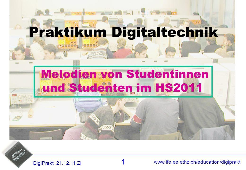 www.ife.ee.ethz.ch/education/digiprakt 1 DigiPrakt 21.12.11 Zi Titel Praktikum Digitaltechnik Melodien von Studentinnen und Studenten im HS2011