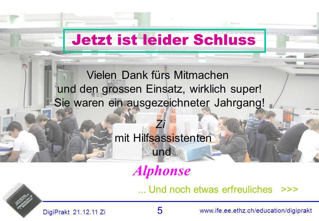 www.ife.ee.ethz.ch/education/digiprakt 5 DigiPrakt 21.12.11 Zi Danke... Und noch etwas erfreuliches >>> Jetzt ist leider Schluss Vielen Dank fürs Mitm