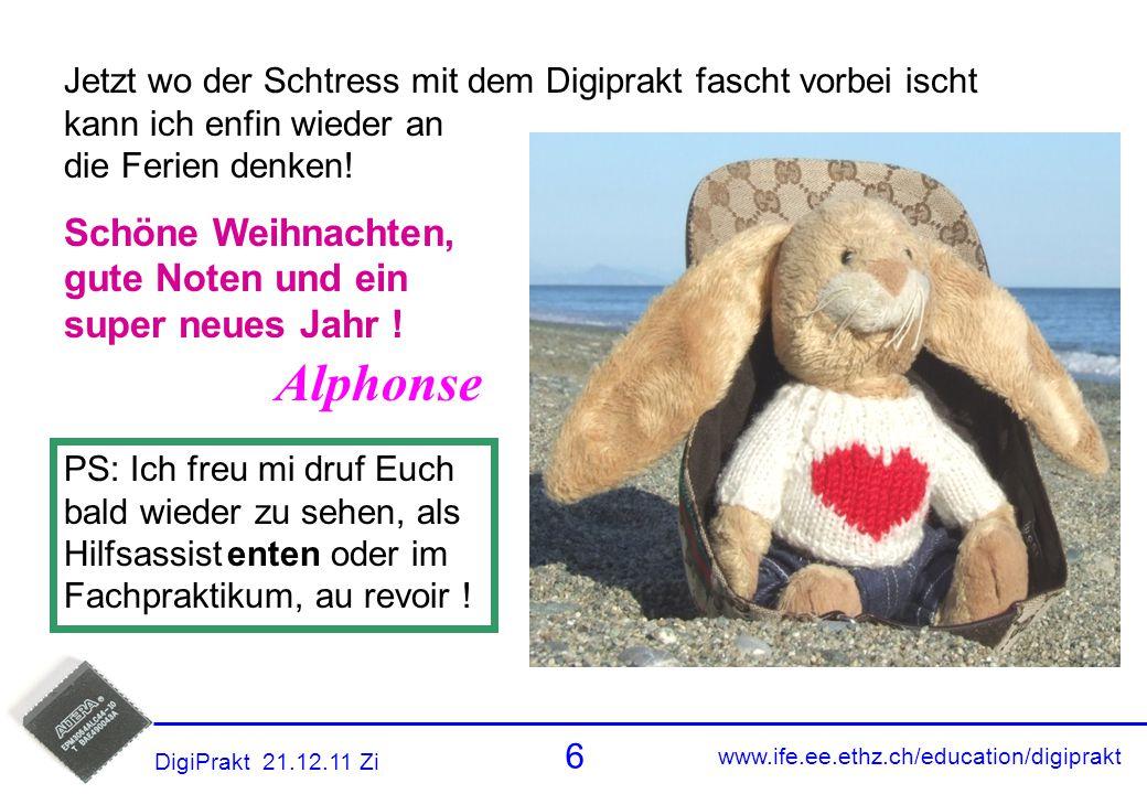 www.ife.ee.ethz.ch/education/digiprakt 6 DigiPrakt 21.12.11 Zi Alphonse Comment PS: Ich freu mi druf Euch bald wieder zu sehen, als Hilfsassist enten oder im Fachpraktikum, au revoir .