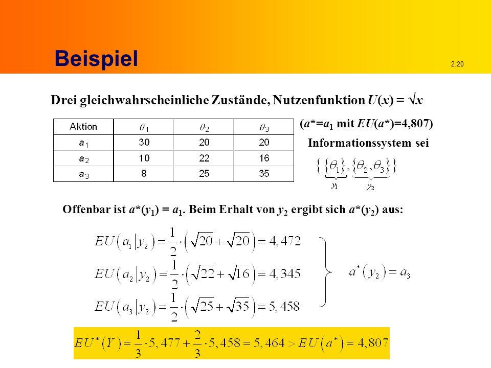 2.20 Beispiel Drei gleichwahrscheinliche Zustände, Nutzenfunktion U(x) =  x (a*=a 1 mit EU(a*)=4,807) Informationssystem sei Offenbar ist a*(y 1 ) = a 1.