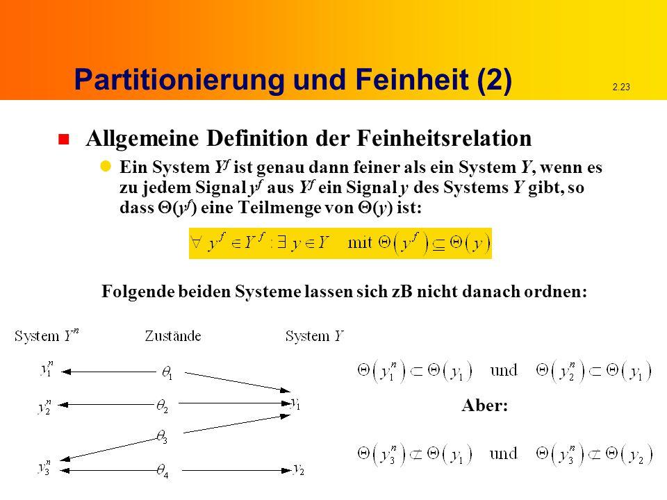 2.23 Partitionierung und Feinheit (2) n Allgemeine Definition der Feinheitsrelation Ein System Y f ist genau dann feiner als ein System Y, wenn es zu jedem Signal y f aus Y f ein Signal y des Systems Y gibt, so dass  (y f ) eine Teilmenge von  (y) ist: Folgende beiden Systeme lassen sich zB nicht danach ordnen: Aber: