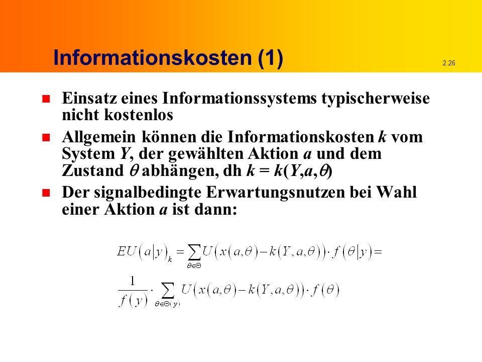 2.26 Informationskosten (1) n Einsatz eines Informationssystems typischerweise nicht kostenlos n Allgemein können die Informationskosten k vom System Y, der gewählten Aktion a und dem Zustand  abhängen, dh k = k(Y,a,  ) n Der signalbedingte Erwartungsnutzen bei Wahl einer Aktion a ist dann: