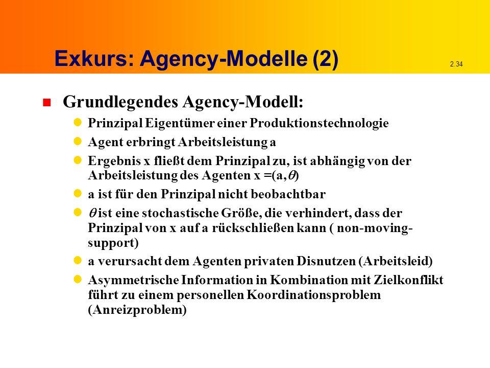 2.34 Exkurs: Agency-Modelle (2) n Grundlegendes Agency-Modell: Prinzipal Eigentümer einer Produktionstechnologie Agent erbringt Arbeitsleistung a Ergebnis x fließt dem Prinzipal zu, ist abhängig von der Arbeitsleistung des Agenten x =(a,  ) a ist für den Prinzipal nicht beobachtbar  ist eine stochastische Größe, die verhindert, dass der Prinzipal von x auf a rückschließen kann ( non-moving- support) a verursacht dem Agenten privaten Disnutzen (Arbeitsleid) Asymmetrische Information in Kombination mit Zielkonflikt führt zu einem personellen Koordinationsproblem (Anreizproblem)