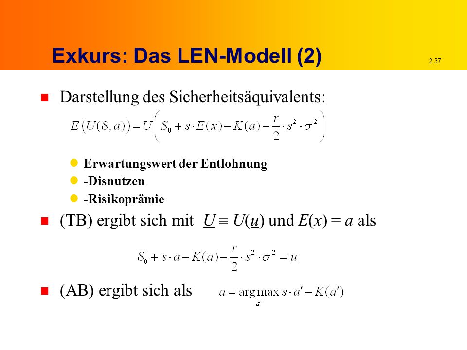 2.37 Exkurs: Das LEN-Modell (2) n Darstellung des Sicherheitsäquivalents: Erwartungswert der Entlohnung -Disnutzen -Risikoprämie n (TB) ergibt sich mit U  U(u) und E(x) = a als n (AB) ergibt sich als