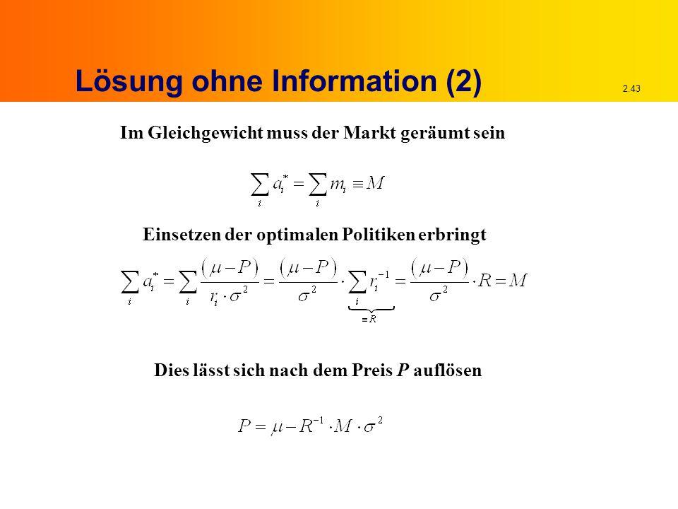 2.43 Lösung ohne Information (2) Im Gleichgewicht muss der Markt geräumt sein Einsetzen der optimalen Politiken erbringt Dies lässt sich nach dem Preis P auflösen