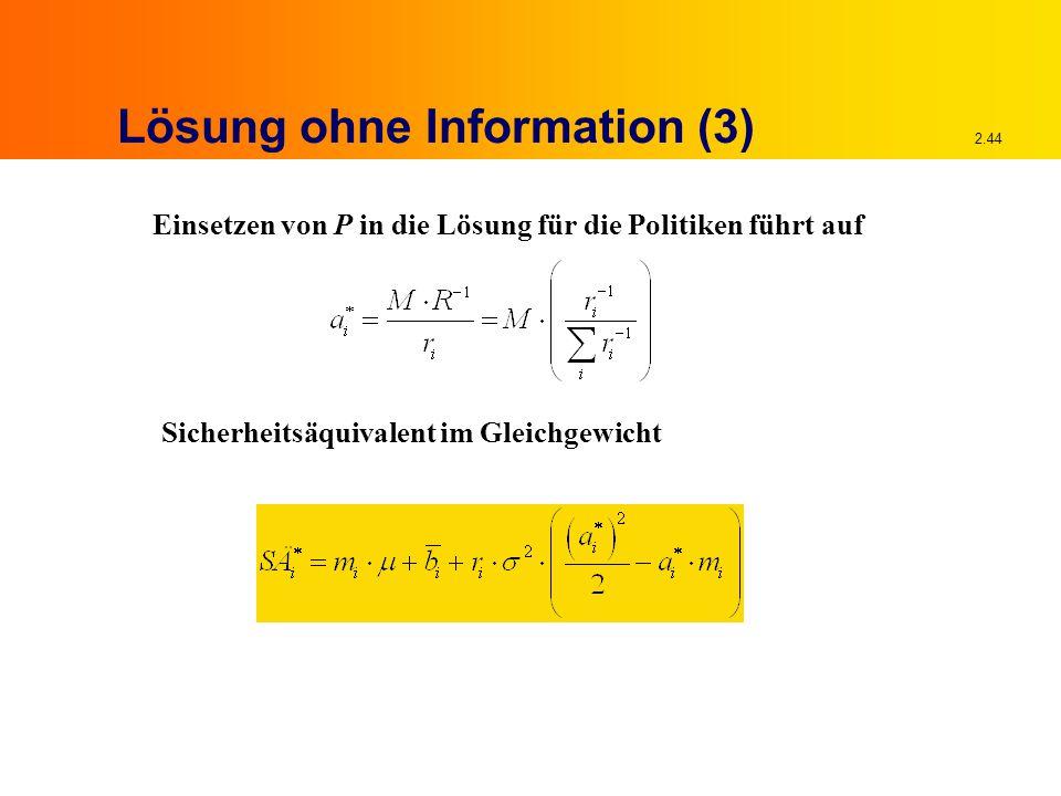2.44 Lösung ohne Information (3) Einsetzen von P in die Lösung für die Politiken führt auf Sicherheitsäquivalent im Gleichgewicht