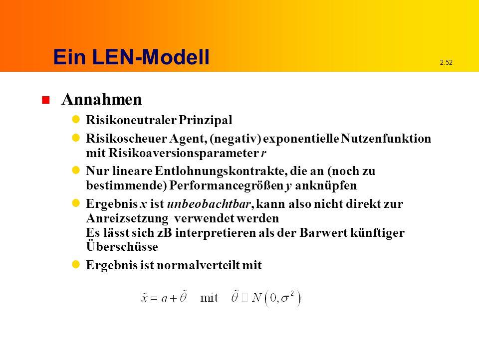2.52 Ein LEN-Modell n Annahmen Risikoneutraler Prinzipal Risikoscheuer Agent, (negativ) exponentielle Nutzenfunktion mit Risikoaversionsparameter r Nur lineare Entlohnungskontrakte, die an (noch zu bestimmende) Performancegrößen y anknüpfen Ergebnis x ist unbeobachtbar, kann also nicht direkt zur Anreizsetzung verwendet werden Es lässt sich zB interpretieren als der Barwert künftiger Überschüsse Ergebnis ist normalverteilt mit