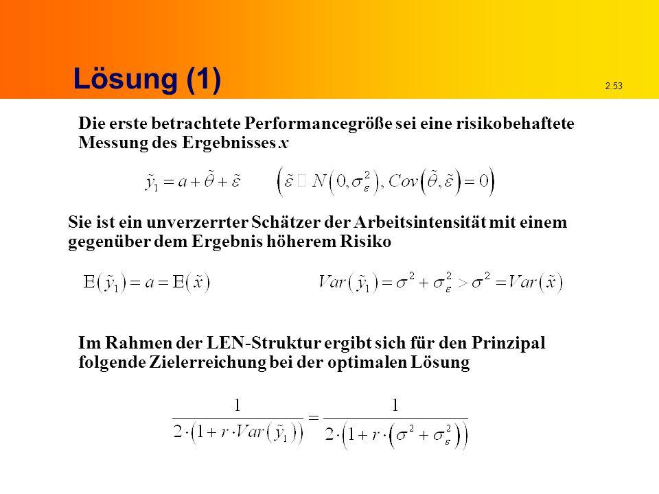 2.53 Lösung (1) Die erste betrachtete Performancegröße sei eine risikobehaftete Messung des Ergebnisses x Sie ist ein unverzerrter Schätzer der Arbeitsintensität mit einem gegenüber dem Ergebnis höherem Risiko Im Rahmen der LEN-Struktur ergibt sich für den Prinzipal folgende Zielerreichung bei der optimalen Lösung