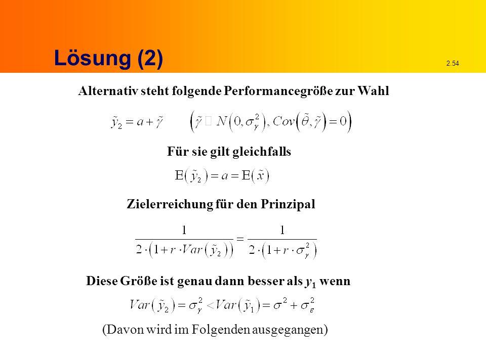 2.54 Lösung (2) Alternativ steht folgende Performancegröße zur Wahl Für sie gilt gleichfalls Zielerreichung für den Prinzipal Diese Größe ist genau dann besser als y 1 wenn (Davon wird im Folgenden ausgegangen)