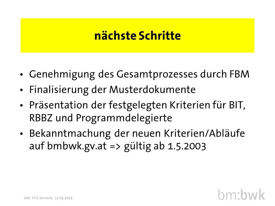 Abt. VI/5 bm:bwk, 17.03.2003 nächste Schritte Genehmigung des Gesamtprozesses durch FBM Finalisierung der Musterdokumente Präsentation der festgelegte