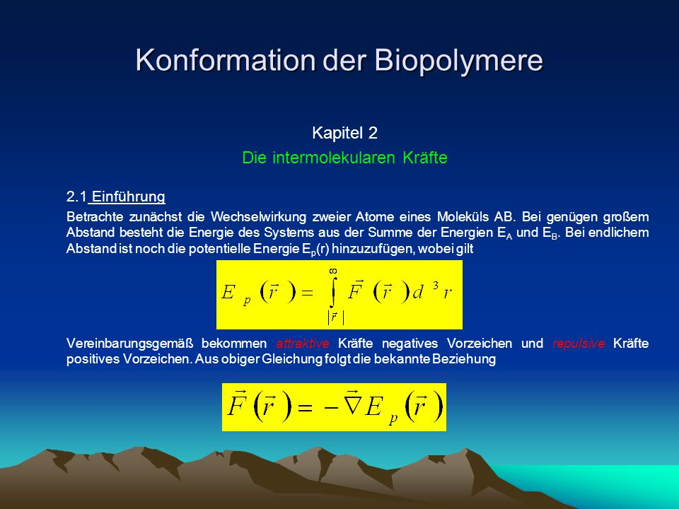 Konformation der Biopolymere 2.2 Der elektrische Ursprung der Wechselwirkungsenergie Ist die Ladungsverteilung innerhalb eines Moleküls bekannt, so lässt sich gemäss dem Hellmann-Feynman-Theorem die Wechselwirkungsenergie als Überlagerung der Coulomb- Potentiale berechnen Diese Berechnung ist am Computer näherungsweise möglich, wobei folgende Näherungen gemacht werden.
