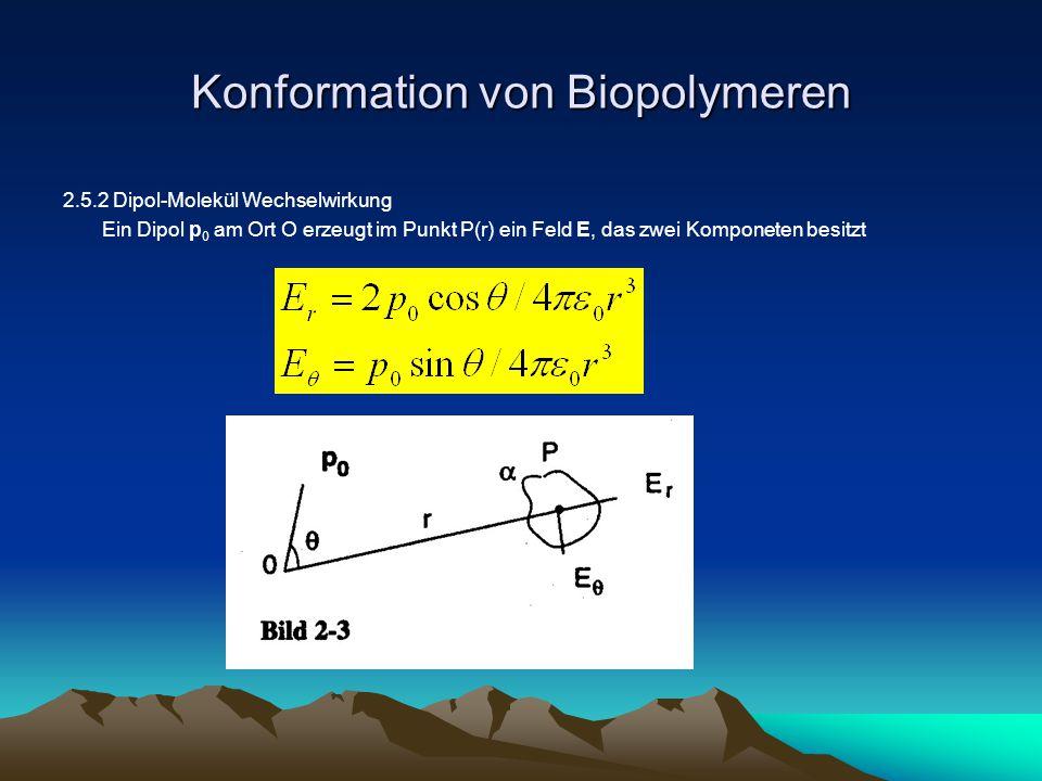 Konformation von Biopolymeren 2.5.2 Dipol-Molekül Wechselwirkung Ein Dipol p 0 am Ort O erzeugt im Punkt P(r) ein Feld E, das zwei Komponeten besitzt