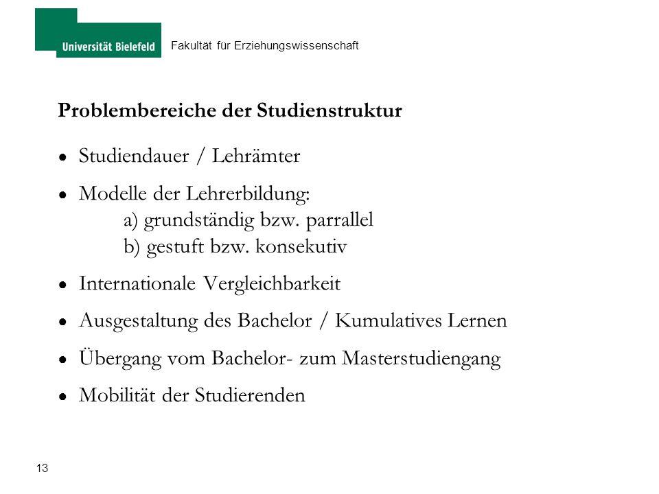 13 Fakultät für Erziehungswissenschaft Problembereiche der Studienstruktur ● Studiendauer / Lehrämter ● Modelle der Lehrerbildung: a) grundständig bzw