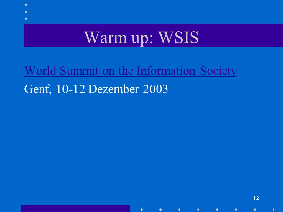 12 Warm up: WSIS World Summit on the Information Society Genf, 10-12 Dezember 2003