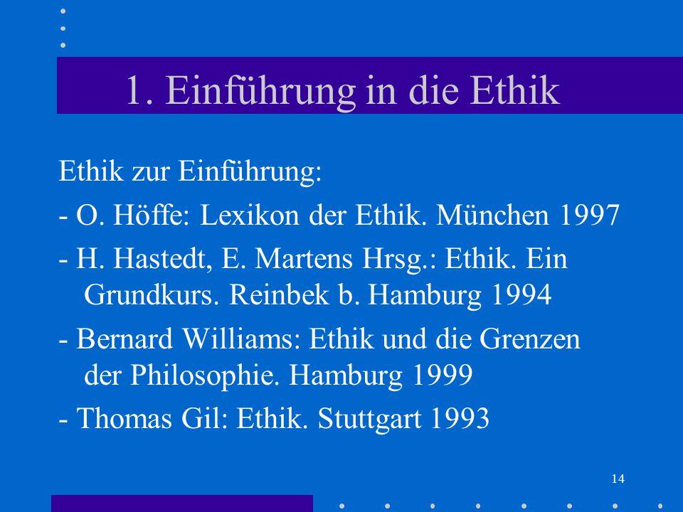 14 1. Einführung in die Ethik Ethik zur Einführung: - O. Höffe: Lexikon der Ethik. München 1997 - H. Hastedt, E. Martens Hrsg.: Ethik. Ein Grundkurs.