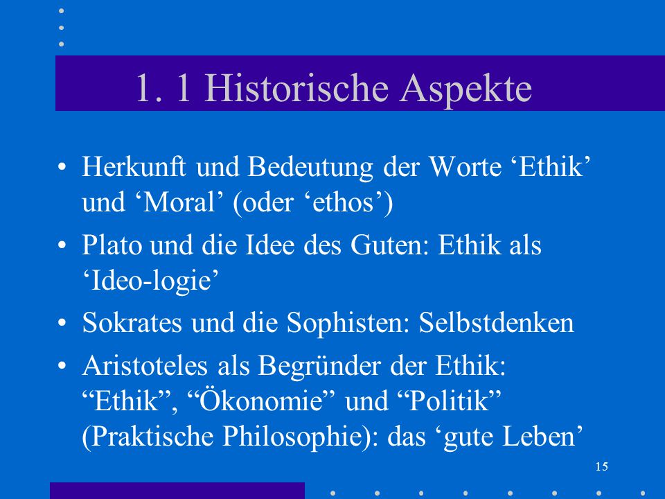 15 1. 1 Historische Aspekte Herkunft und Bedeutung der Worte 'Ethik' und 'Moral' (oder 'ethos') Plato und die Idee des Guten: Ethik als 'Ideo-logie' S
