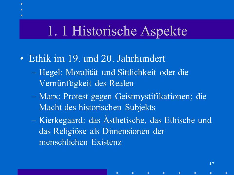 17 1. 1 Historische Aspekte Ethik im 19. und 20. Jahrhundert –Hegel: Moralität und Sittlichkeit oder die Vernünftigkeit des Realen –Marx: Protest gege