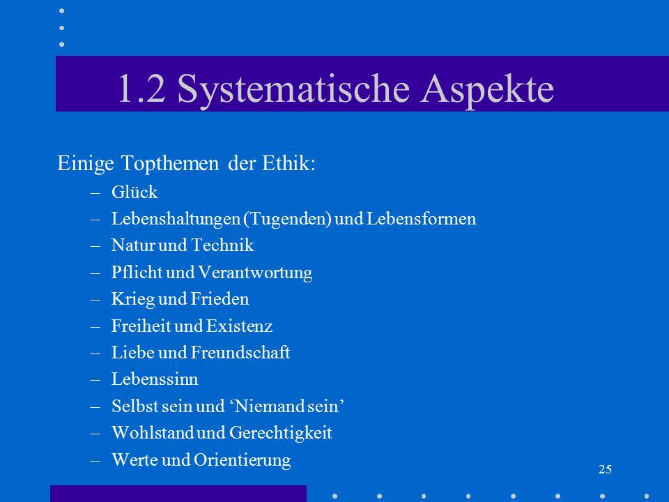 25 1.2 Systematische Aspekte Einige Topthemen der Ethik: –Glück –Lebenshaltungen (Tugenden) und Lebensformen –Natur und Technik –Pflicht und Verantwor