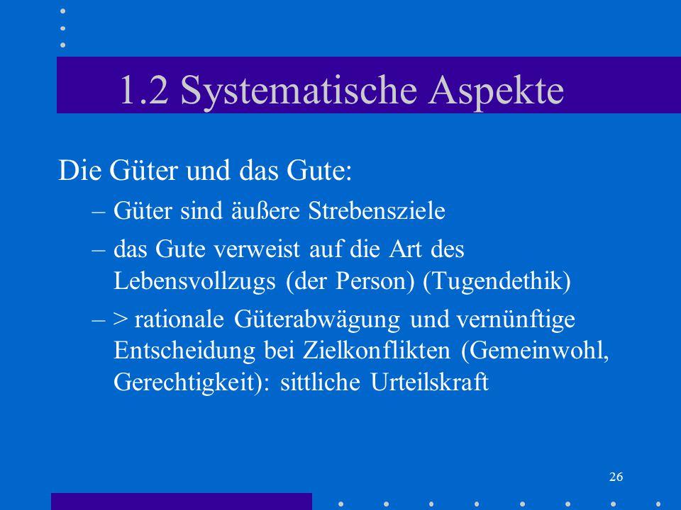 26 1.2 Systematische Aspekte Die Güter und das Gute: –Güter sind äußere Strebensziele –das Gute verweist auf die Art des Lebensvollzugs (der Person) (