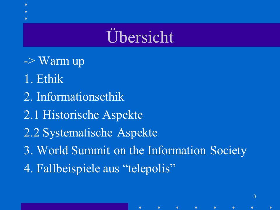 3 Übersicht -> Warm up 1. Ethik 2. Informationsethik 2.1 Historische Aspekte 2.2 Systematische Aspekte 3. World Summit on the Information Society 4. F