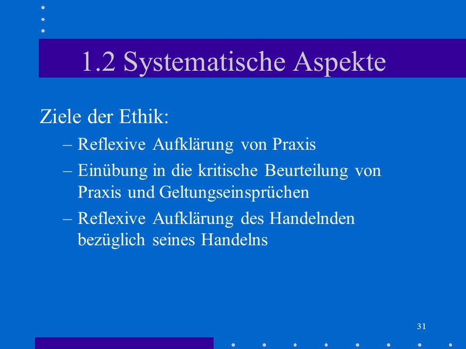 31 1.2 Systematische Aspekte Ziele der Ethik: –Reflexive Aufklärung von Praxis –Einübung in die kritische Beurteilung von Praxis und Geltungseinsprüch