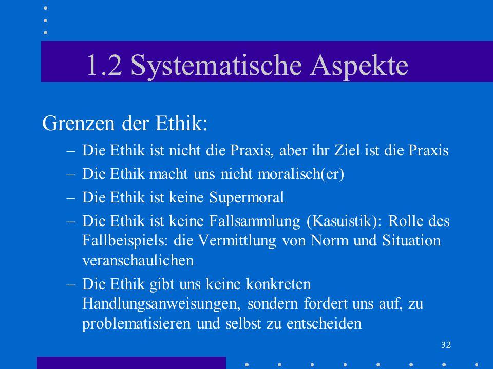 32 1.2 Systematische Aspekte Grenzen der Ethik: –Die Ethik ist nicht die Praxis, aber ihr Ziel ist die Praxis –Die Ethik macht uns nicht moralisch(er)