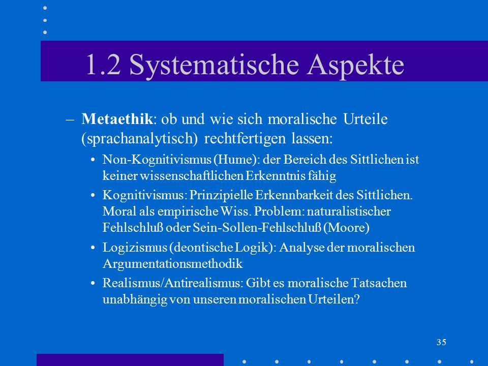 35 1.2 Systematische Aspekte –Metaethik: ob und wie sich moralische Urteile (sprachanalytisch) rechtfertigen lassen: Non-Kognitivismus (Hume): der Ber