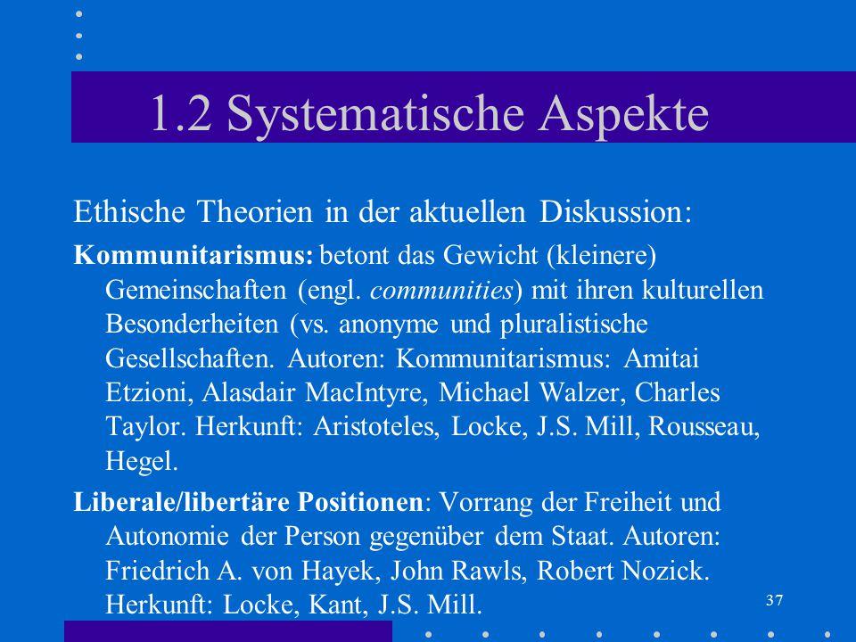 37 1.2 Systematische Aspekte Ethische Theorien in der aktuellen Diskussion: Kommunitarismus: betont das Gewicht (kleinere) Gemeinschaften (engl. commu