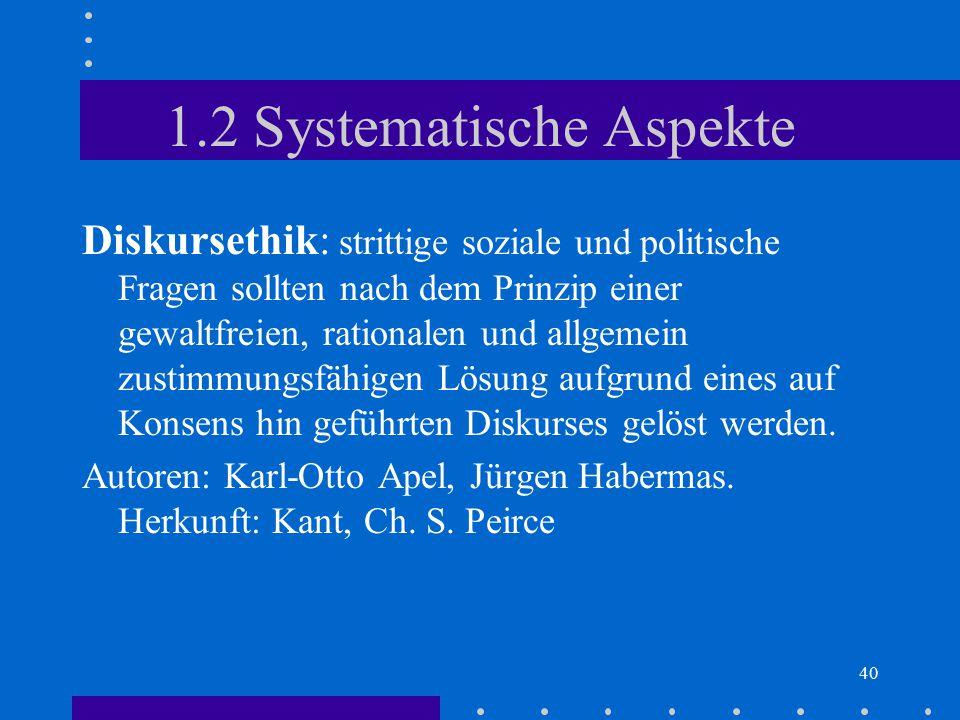 40 1.2 Systematische Aspekte Diskursethik: strittige soziale und politische Fragen sollten nach dem Prinzip einer gewaltfreien, rationalen und allgeme