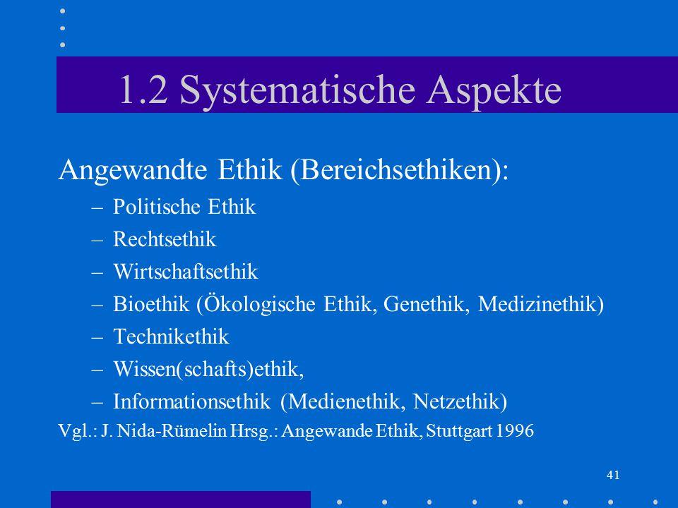 41 1.2 Systematische Aspekte Angewandte Ethik (Bereichsethiken): –Politische Ethik –Rechtsethik –Wirtschaftsethik –Bioethik (Ökologische Ethik, Geneth