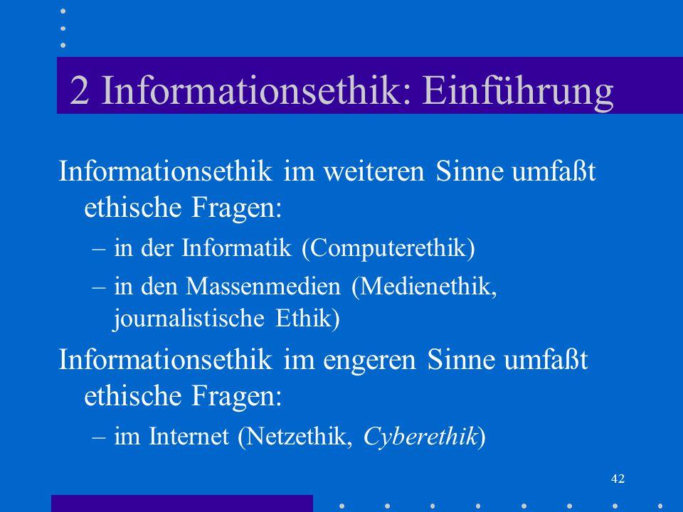 42 2 Informationsethik: Einführung Informationsethik im weiteren Sinne umfaßt ethische Fragen: –in der Informatik (Computerethik) –in den Massenmedien
